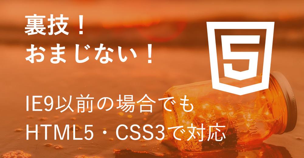 IE9以前の場合でもHTML5・CSS3で対応させる裏技!おまじないを伝授!
